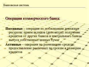 Операции коммерческого банка: Пассивные – операции по мобилизации денежных ре