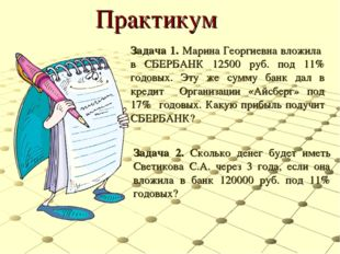 Практикум Задача 1. Марина Георгиевна вложила в СБЕРБАНК 12500 руб. под 11% г