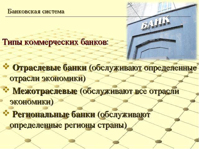 Типы коммерческих банков: Отраслевые банки (обслуживают определенные отрасли...