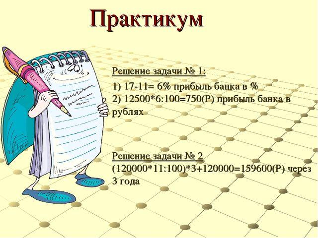 Практикум Решение задачи № 1: 1) 17-11= 6% прибыль банка в % 2) 12500*6:100=7...