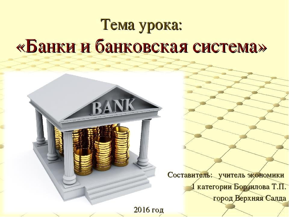 Тема урока: «Банки и банковская система» Составитель: учитель экономики 1 кат...