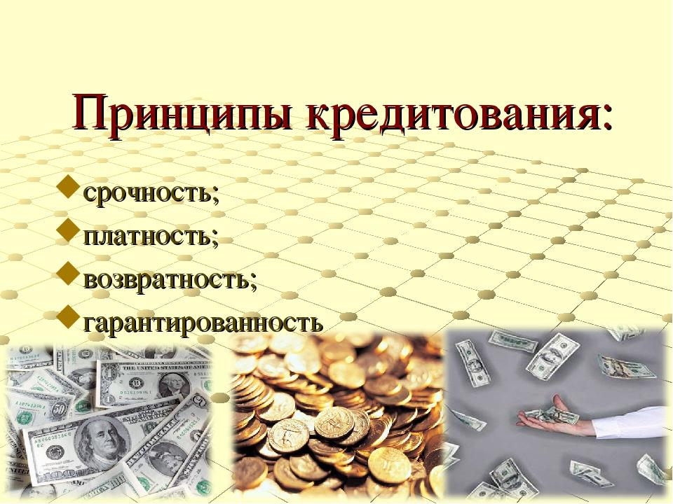 Принципы кредитования: срочность; платность; возвратность; гарантированность
