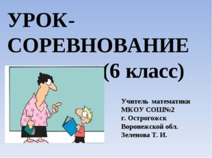 УРОК-СОРЕВНОВАНИЕ (6 класс) Учитель математики МКОУ СОШ№2 г. Острогожск Ворон
