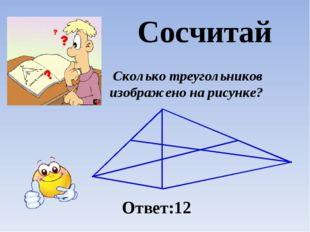Сколько треугольников изображено на рисунке? Ответ:12 Сосчитай