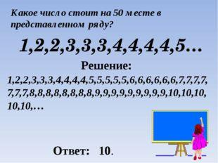Какое число стоит на 50 месте в представленном ряду? 1,2,2,3,3,3,4,4,4,4,5… Р
