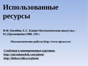 Использованные ресурсы Ф.Ф. Нагибин, Е.С. Канин Математическая шкатулка – М.;