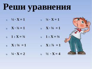 Реши уравнения ½ · Х = 1 Х ∙ ¾ = 1 1 : Х = ¾ Х : ⅝ = 1 ¼ ∙ Х = 2 ¼ · Х = 1 Х