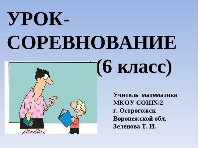 УРОК-СОРЕВНОВАНИЕ (6 класс) Учитель математики МКОУ СОШ№2 г. Острогожск Ворон...