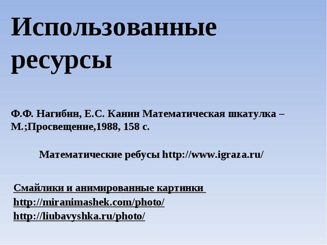 Использованные ресурсы Ф.Ф. Нагибин, Е.С. Канин Математическая шкатулка – М.;...
