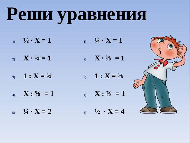 Реши уравнения ½ · Х = 1 Х ∙ ¾ = 1 1 : Х = ¾ Х : ⅝ = 1 ¼ ∙ Х = 2 ¼ · Х = 1 Х...
