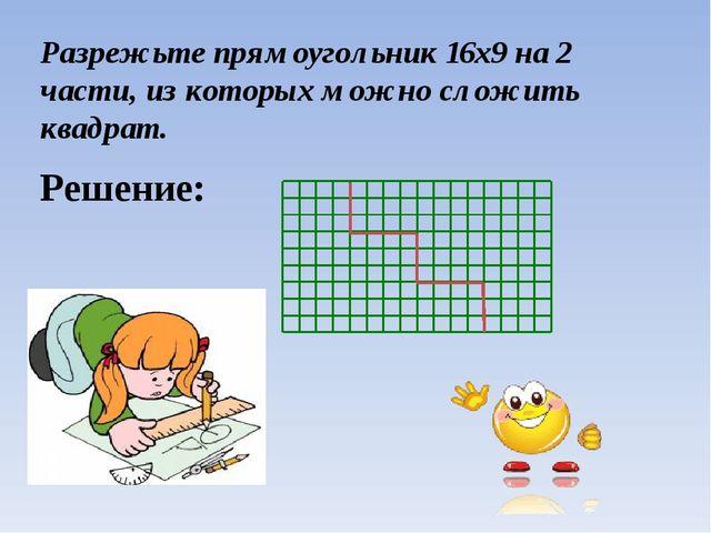 Разрежьте прямоугольник 16х9 на 2 части, из которых можно сложить квадрат. Р...