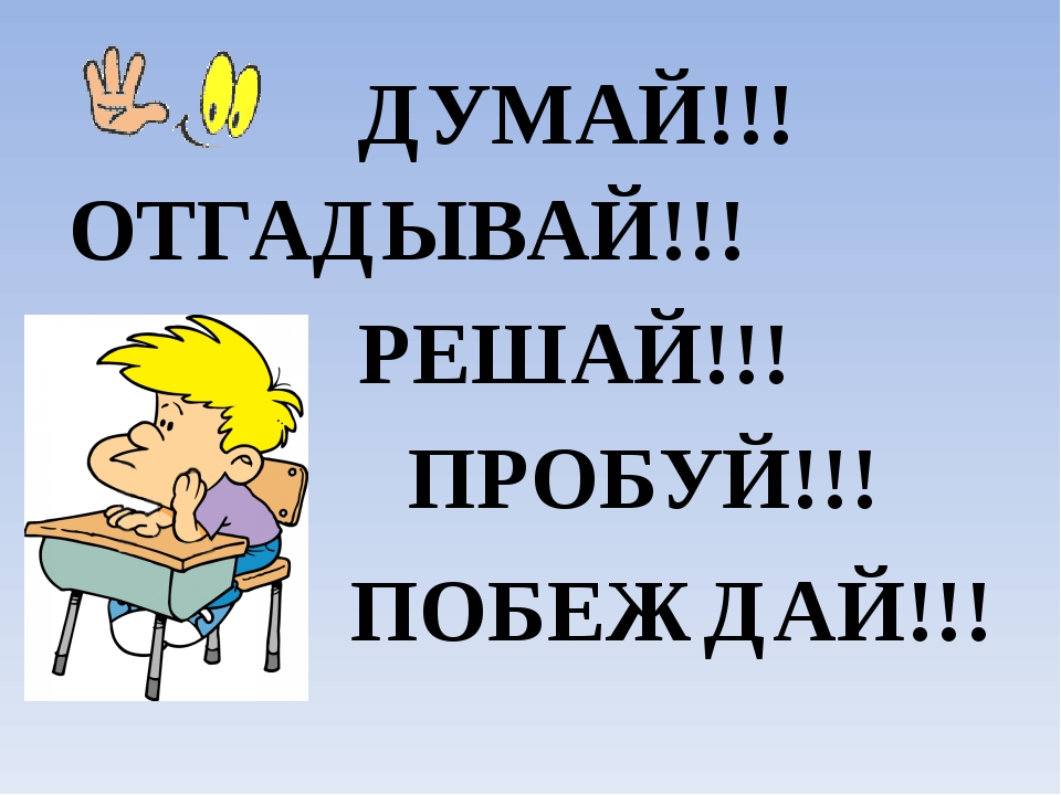 ДУМАЙ!!! РЕШАЙ!!! ОТГАДЫВАЙ!!! ПРОБУЙ!!! ПОБЕЖДАЙ!!!