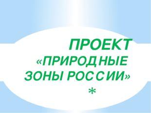 ПРОЕКТ «ПРИРОДНЫЕ ЗОНЫ РОССИИ»