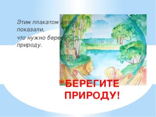 Этим плакатом дети показали, что нужно беречь природу. БЕРЕГИТЕ ПРИРОДУ!