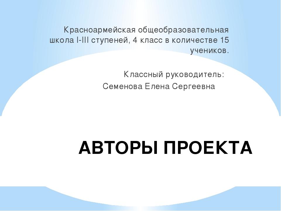 АВТОРЫ ПРОЕКТА Красноармейская общеобразовательная школа I-III ступеней, 4 кл...