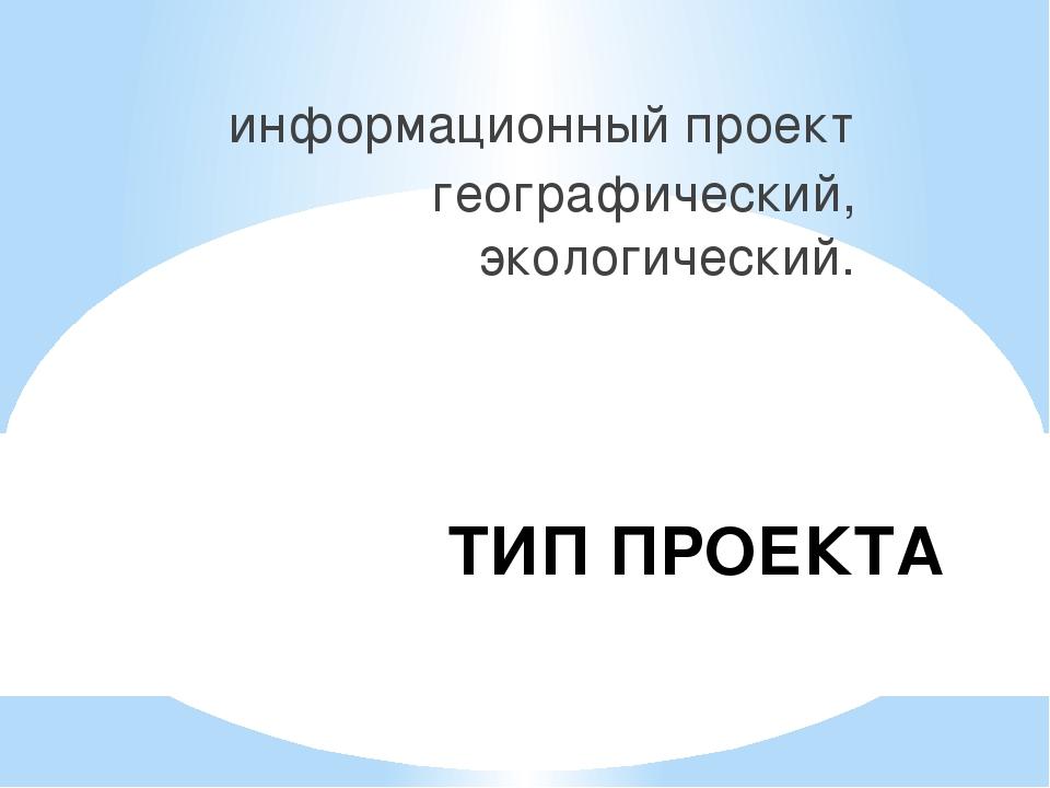 ТИП ПРОЕКТА информационный проект географический, экологический.