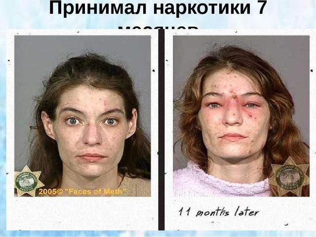 Принимал наркотики 7 месяцев
