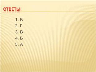 1. Б 2. Г 3. В 4. Б 5. А