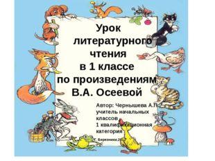 Урок литературного чтения в 1 классе по произведениям В.А. Осеевой Автор: Че