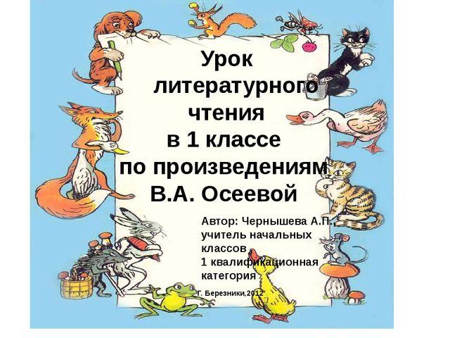 Урок литературного чтения в 1 классе по произведениям В.А. Осеевой Автор: Че...