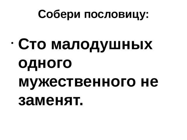 Собери пословицу: Сто малодушных одного мужественного не заменят.