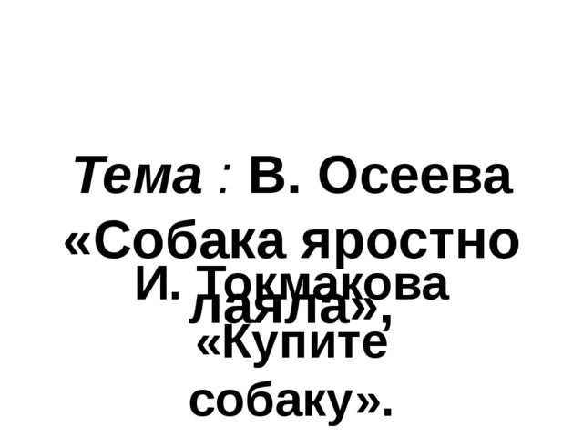 Тема : В. Осеева «Собака яростно лаяла», И. Токмакова «Купите собаку».