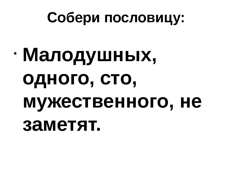 Собери пословицу: Малодушных, одного, сто, мужественного, не заметят.