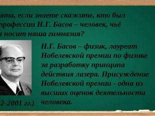 Ребята, если знаете скажите, кто был по профессии Н.Г. Басов – человек, чьё