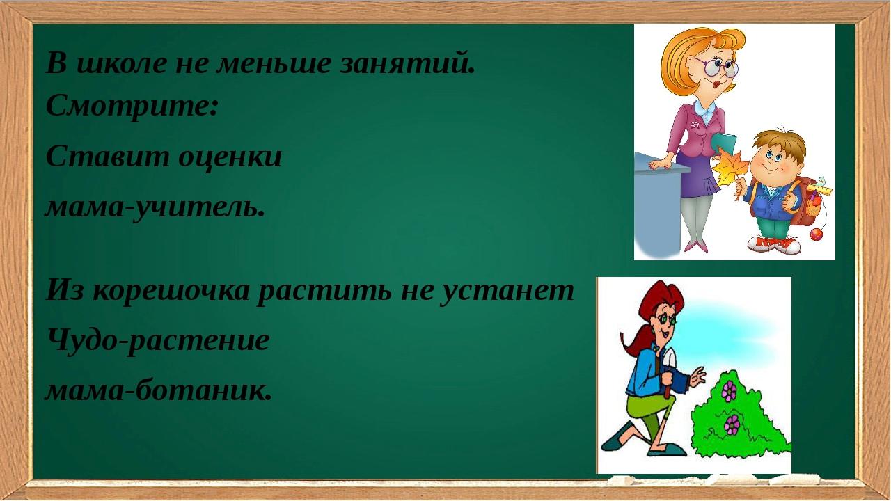 В школе не меньше занятий. Смотрите: Ставит оценки мама-учитель. Из корешоч...