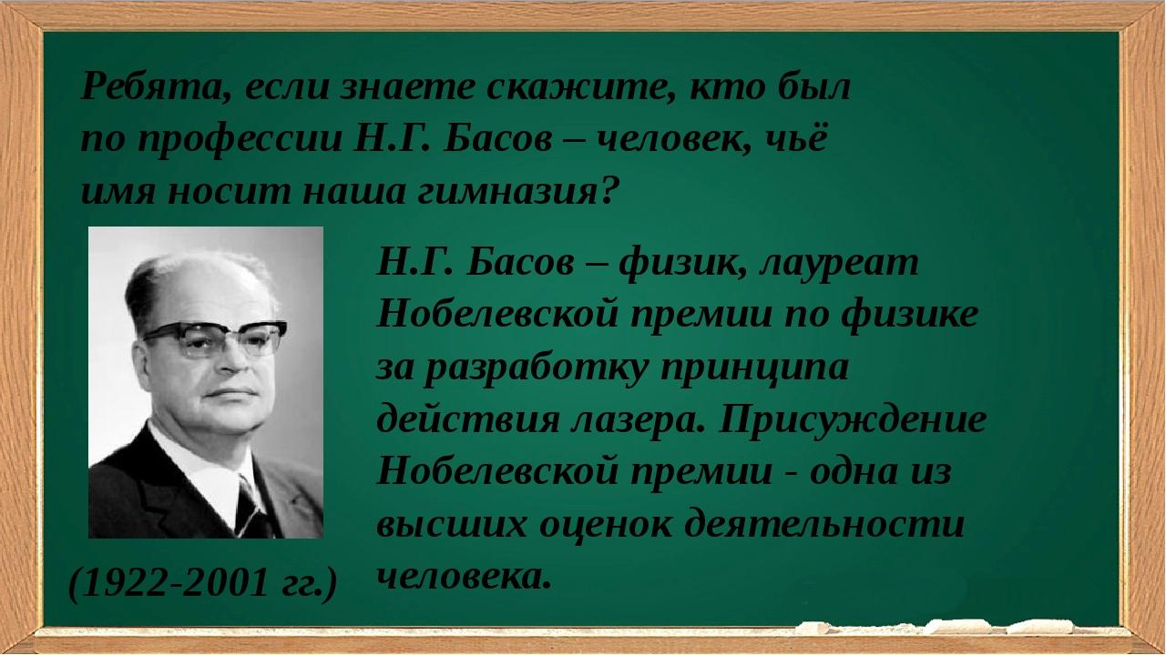 Ребята, если знаете скажите, кто был по профессии Н.Г. Басов – человек, чьё...