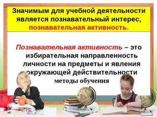 Значимым для учебной деятельности является познавательный интерес, познавате