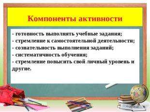 Компоненты активности - готовность выполнять учебные задания; - стремление к