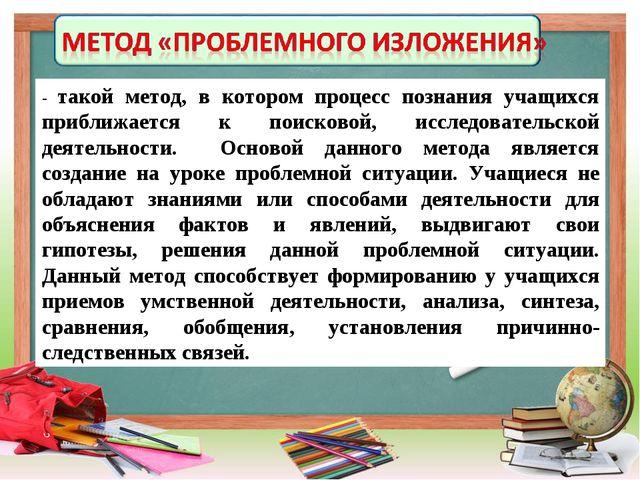 - такой метод, в котором процесс познания учащихся приближается к поисковой,...