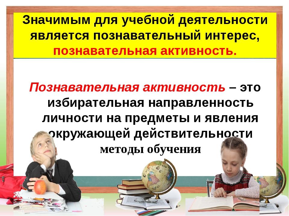 Значимым для учебной деятельности является познавательный интерес, познавате...