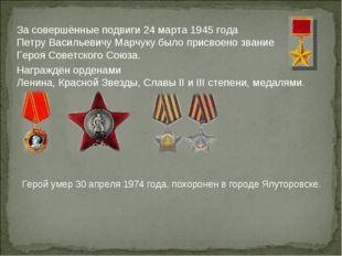 За совершённые подвиги 24 марта 1945 года Петру Васильевичу Марчуку было прис