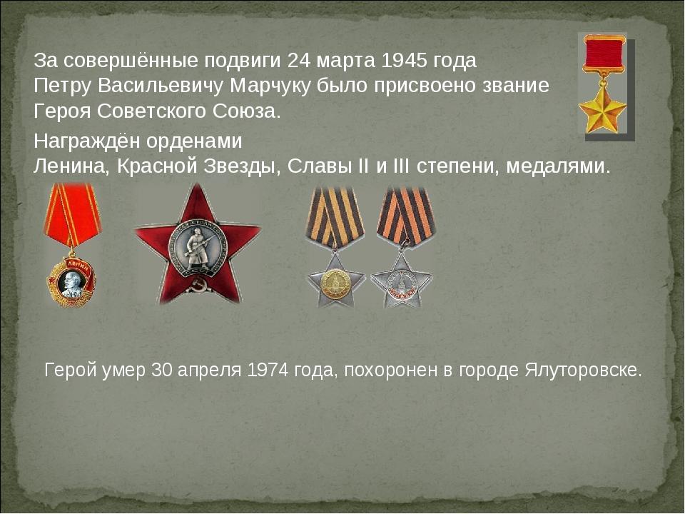 За совершённые подвиги 24 марта 1945 года Петру Васильевичу Марчуку было прис...