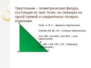 Треугольник – геометрическая фигура, состоящая из трех точек, не лежащих на о