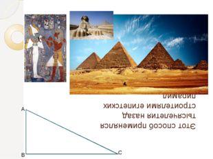 Этот способ применялся тысячелетия назад строителями египетских пирамид А В С