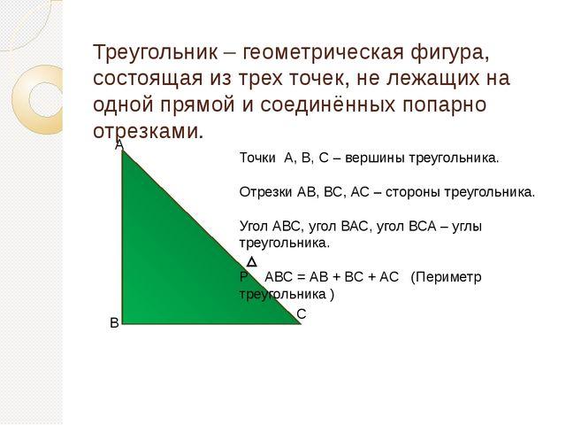 Треугольник – геометрическая фигура, состоящая из трех точек, не лежащих на о...