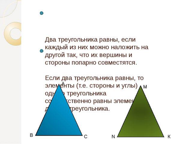 Два треугольника равны, если каждый из них можно наложить на другой так, что...