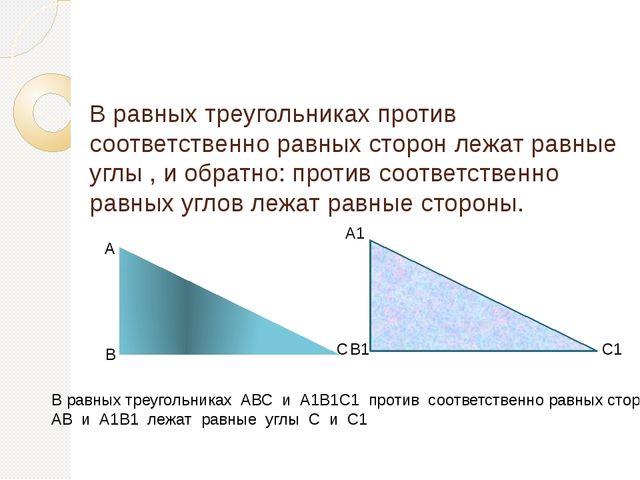 В равных треугольниках против соответственно равных сторон лежат равные углы...