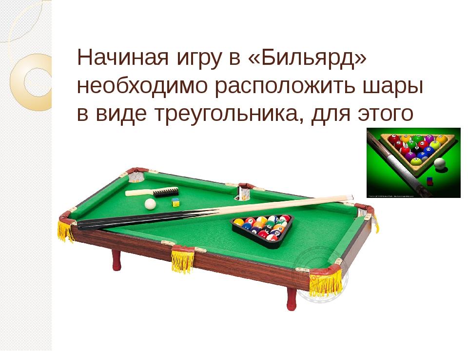 Начиная игру в «Бильярд» необходимо расположить шары в виде треугольника, для...