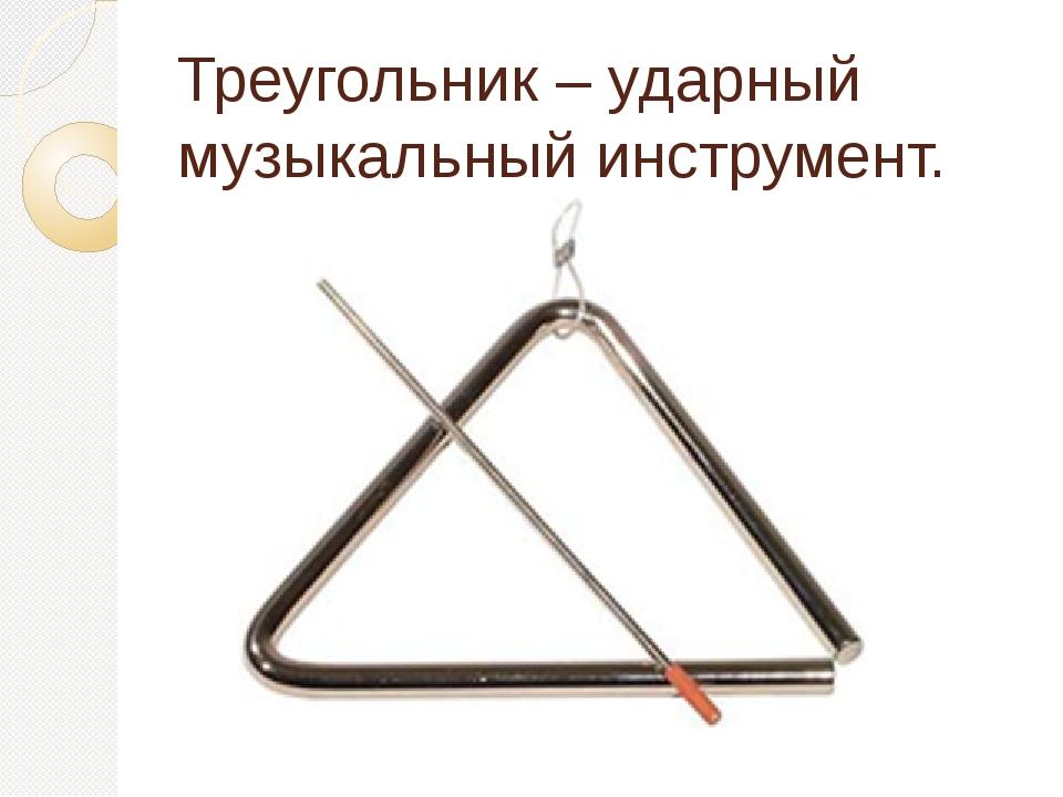 Треугольник – ударный музыкальный инструмент.