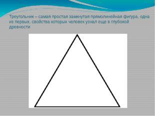 Треугольник – самая простая замкнутая прямолинейная фигура, одна из первых, с