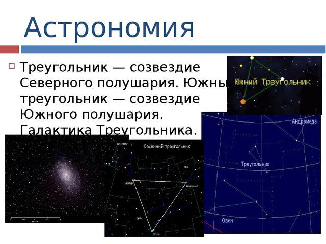 Астрономия Треугольник — созвездие Северного полушария. Южный треугольник — с...