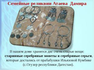 Семейные реликвии Атаева Дамира В нашем доме хранятся две очень старые вещи: