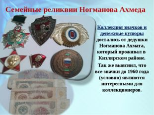 Семейные реликвии Ногманова Ахмеда Коллекция значков и денежные купюры достал