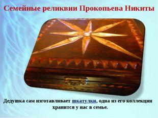 Семейные реликвии Прокопьева Никиты Дедушка сам изготавливает шкатулки, одна