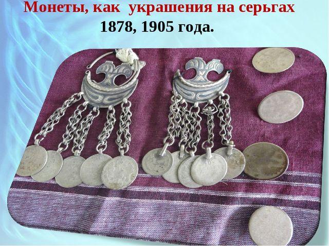 Монеты, как украшения на серьгах 1878, 1905 года.