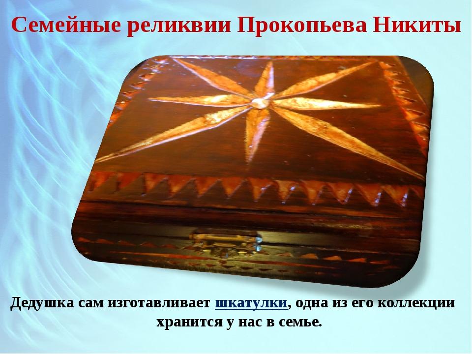 Семейные реликвии Прокопьева Никиты Дедушка сам изготавливает шкатулки, одна...